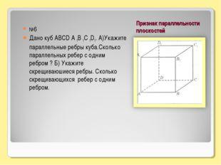 Признак параллельности плоскостей №6 Дано куб АВСD А 1В 1С 1D1. А)Укажите пар
