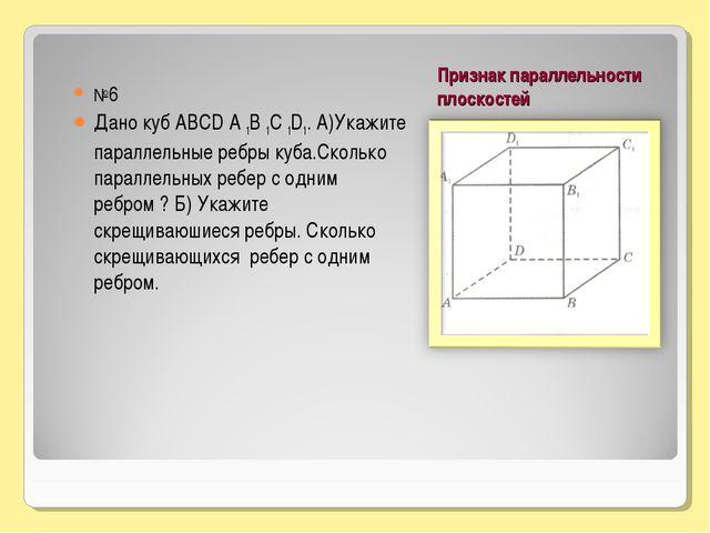 Признак параллельности плоскостей №6 Дано куб АВСD А 1В 1С 1D1. А)Укажите пар...