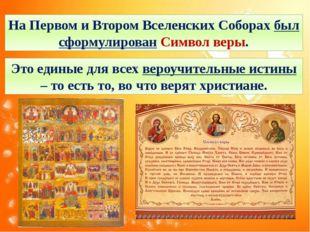 На Первом и Втором Вселенских Соборах был сформулирован Символ веры. Это един