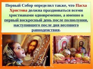 Первый Собор определил также, что Пасха Христова должна праздноваться всеми х