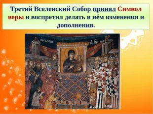 Третий Вселенский Собор принял Символ веры и воспретил делать в нём изменения
