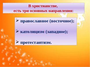 В христианстве, есть три основных направления: православное (восточное); като