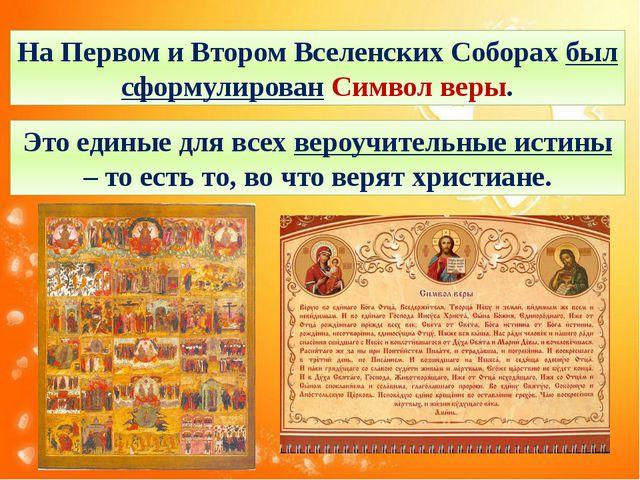 На Первом и Втором Вселенских Соборах был сформулирован Символ веры. Это един...