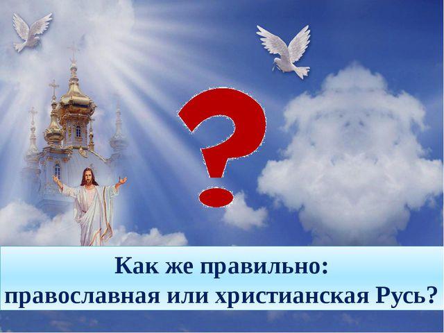 Как же правильно: православная или христианская Русь?