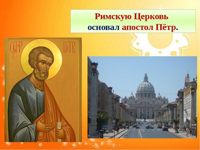Римскую Церковь основал апостол Пётр.
