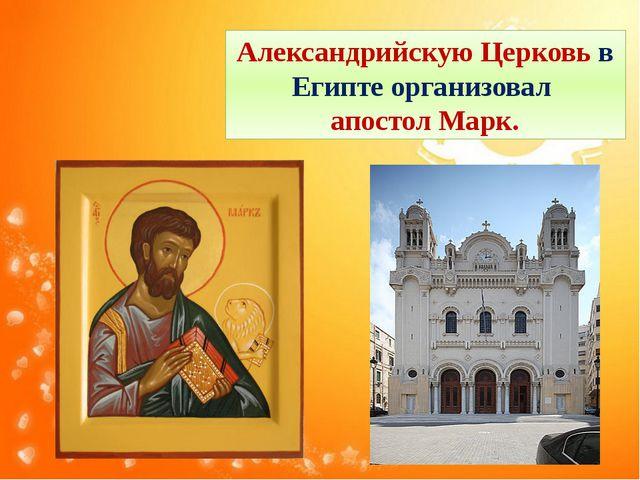 Александрийскую Церковь в Египте организовал апостол Марк.