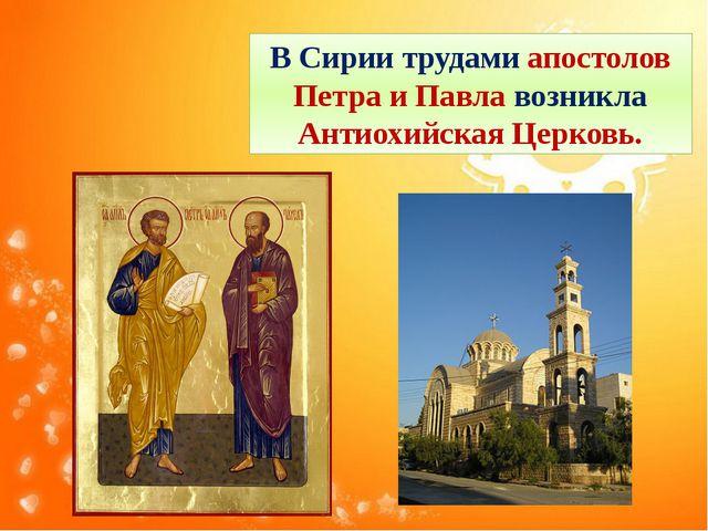 В Сирии трудами апостолов Петра и Павла возникла Антиохийская Церковь.