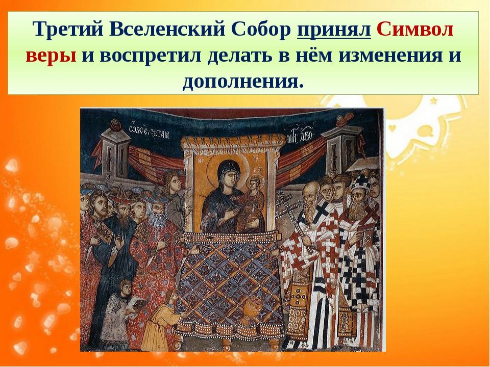 Третий Вселенский Собор принял Символ веры и воспретил делать в нём изменения...