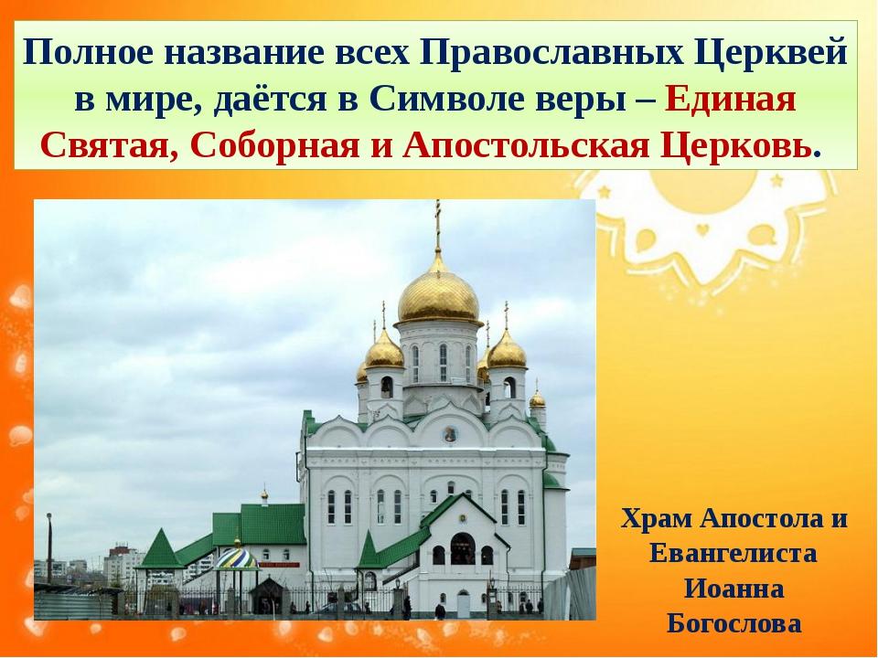 Полное название всех Православных Церквей в мире, даётся в Символе веры – Еди...