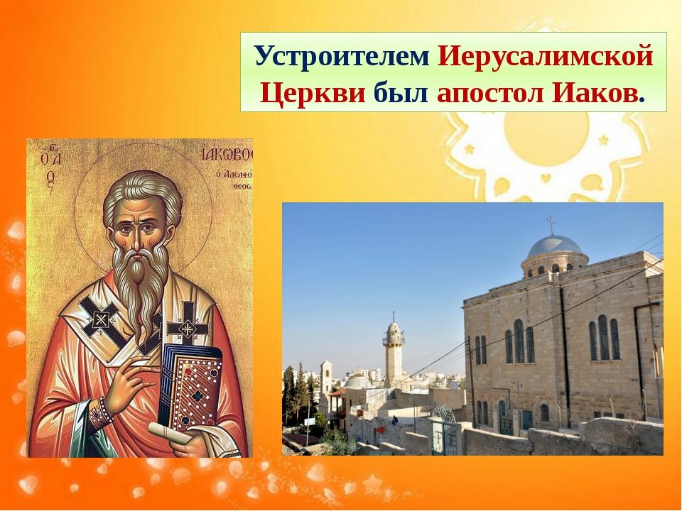 Устроителем Иерусалимской Церкви был апостол Иаков.