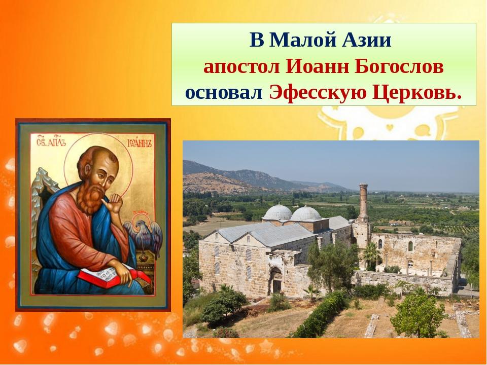 В Малой Азии апостол Иоанн Богослов основал Эфесскую Церковь.