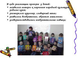В ходе реализации проекта у детей: появился интерес к изучению народной культ