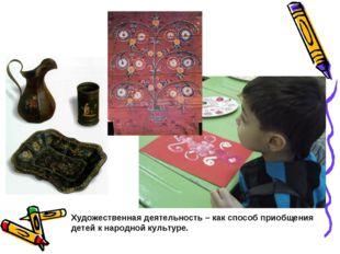 Художественная деятельность – как способ приобщения детей к народной культуре.