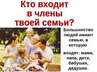 Большинство людей имеют семью, в которую входят: мама, папа, дети, бабушки, д