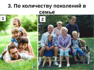 3. По количеству поколений в семье 1 2
