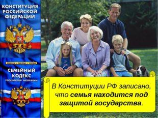 В Конституции РФ записано, что семья находится под защитой государства.
