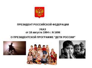 ПРЕЗИДЕНТ РОССИЙСКОЙ ФЕДЕРАЦИИ  УКАЗ от 18 августа 1994 г. N 1696  О ПРЕЗ