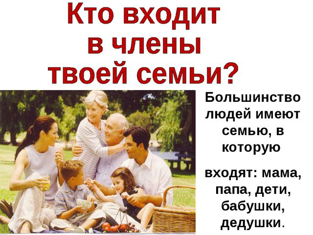 Большинство людей имеют семью, в которую входят: мама, папа, дети, бабушки, д...