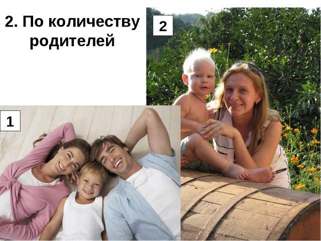 2. По количеству родителей 1 2