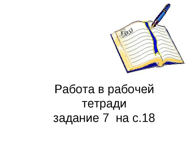 Работа в рабочей тетради задание 7 на с.18
