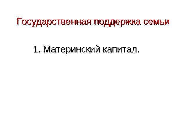 Государственная поддержка семьи 1. Материнский капитал.