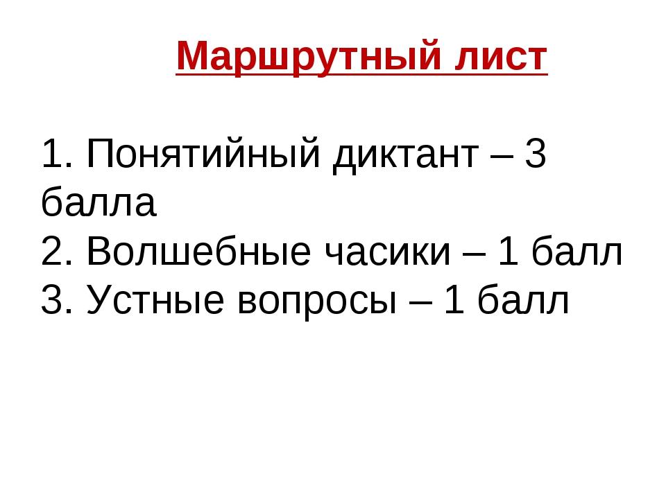Маршрутный лист 1. Понятийный диктант – 3 балла 2. Волшебные часики – 1 балл...
