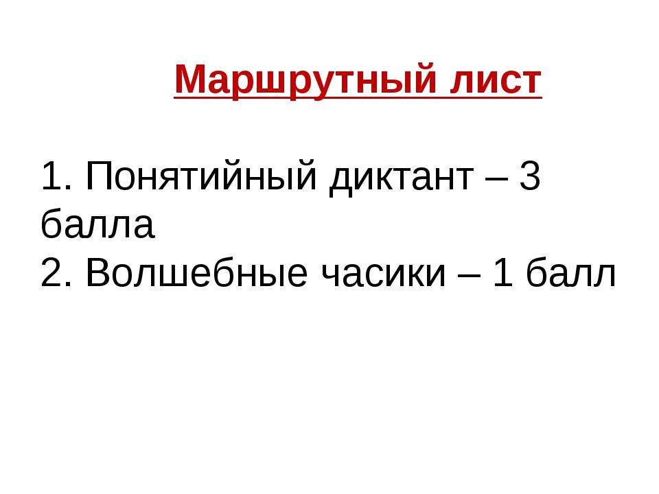 Маршрутный лист 1. Понятийный диктант – 3 балла 2. Волшебные часики – 1 балл