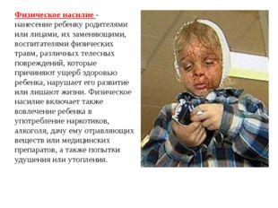 Физическое насилие - нанесение ребенку родителями или лицами, их заменяющими