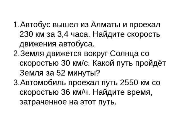 Автобус вышел из Алматы и проехал 230 км за 3,4 часа. Найдите скорость движен...