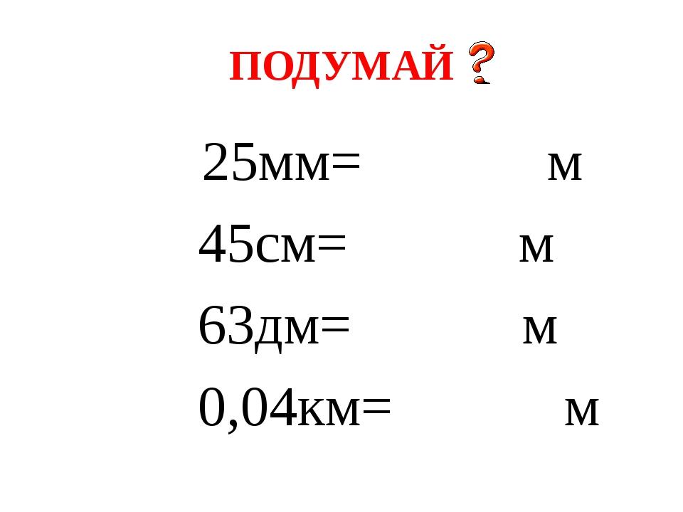 ПОДУМАЙ 25мм= м 45см= м 63дм= м 0,04км= м
