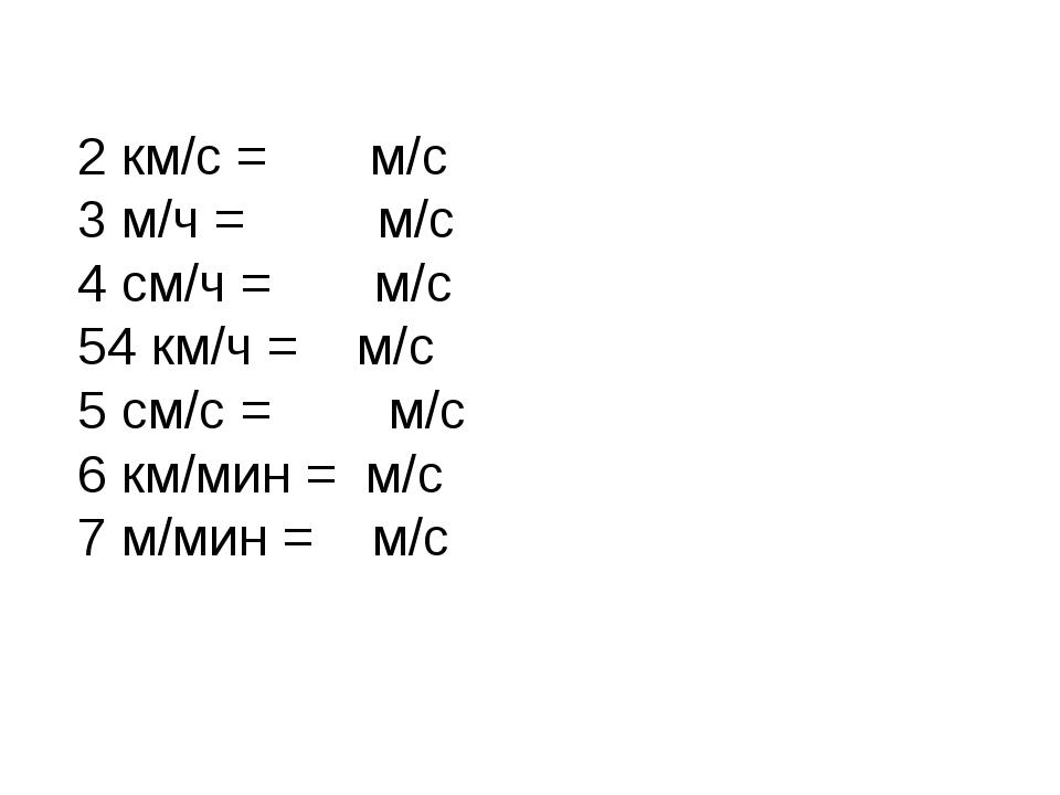 2 км/с = м/с 3 м/ч = м/с 4 см/ч = м/с 54 км/ч = м/с 5 см/с = м/с 6 км/мин = м...