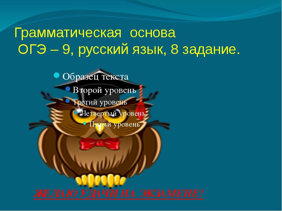 Грамматическая основа ОГЭ – 9, русский язык, 8 задание. ЖЕЛАЮ УДАЧИ НА ЭКЗАМЕ...