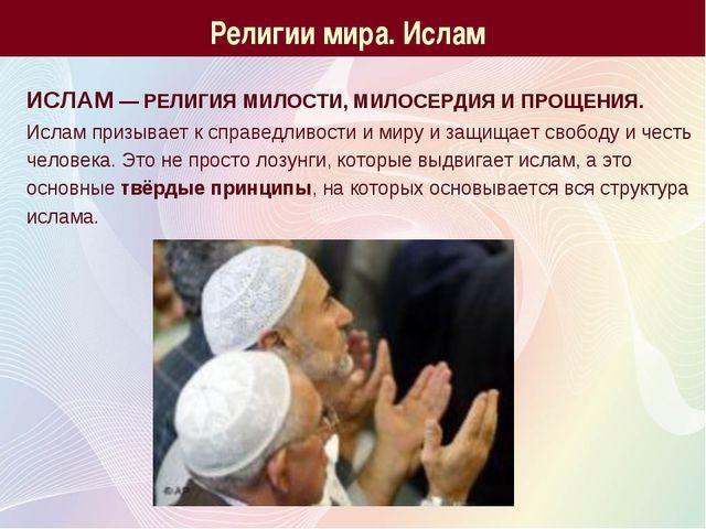 Религии мира. Ислам ИСЛАМ — РЕЛИГИЯ МИЛОСТИ, МИЛОСЕРДИЯ И ПРОЩЕНИЯ. Ислам при...