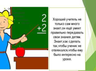 Хороший учитель не только сам много знает,он ещё умеет правильно передавать