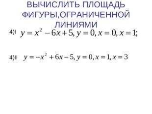 ВЫЧИСЛИТЬ ПЛОЩАДЬ ФИГУРЫ,ОГРАНИЧЕННОЙ ЛИНИЯМИ 4)I 4)II