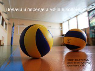Подачи и передачи мяча в волейболе Подготовил учитель физической культуры Урб