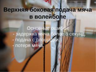 Верхняя боковая подача мяча в волейболе Основные ошибки: - задержка мяча боле