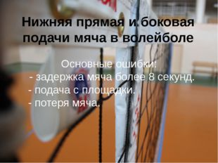Нижняя прямая и боковая подачи мяча в волейболе Основные ошибки: - задержка м