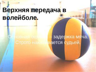 Верхняя передача в волейболе. Основная ошибка – задержка мяча. Строго наказыв