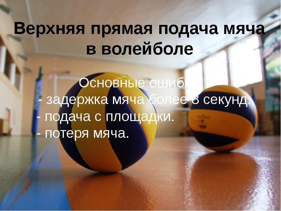Верхняя прямая подача мяча в волейболе Основные ошибки: - задержка мяча более...