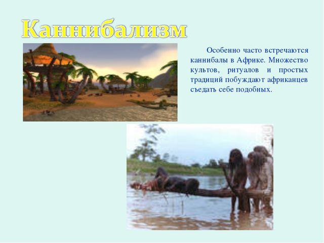 Особенно часто встречаются каннибалы в Африке. Множество культов, ритуалов и...