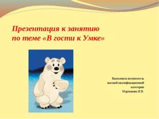 Презентация к занятию по теме «В гости к Умке» Выполнила воспитатель высшей к