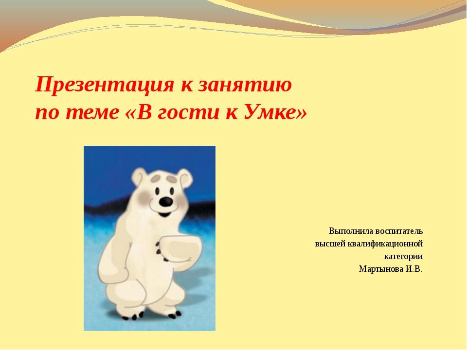 Презентация к занятию по теме «В гости к Умке» Выполнила воспитатель высшей к...