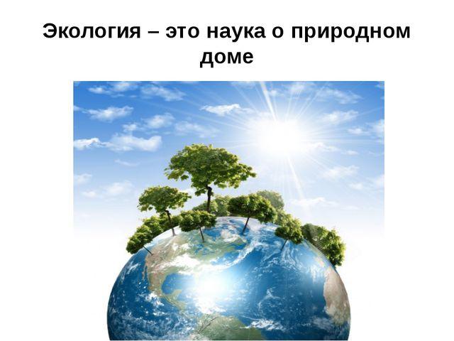 Экология – это наука о природном доме