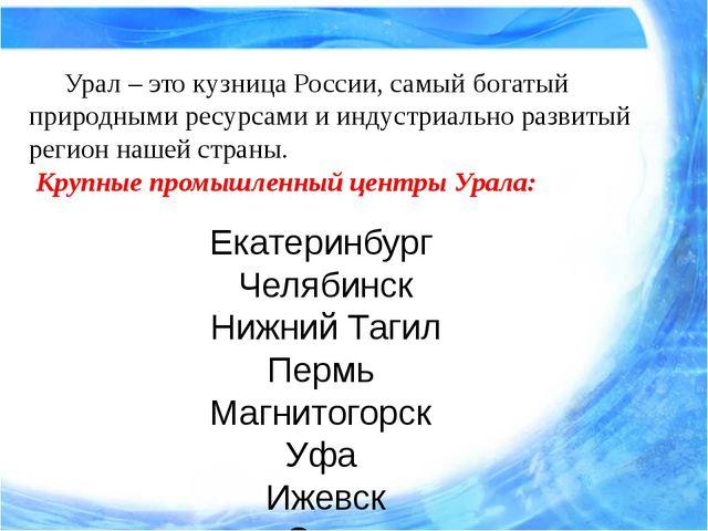 Урал – это кузница России, самый богатый природными ресурсами и индустриаль...