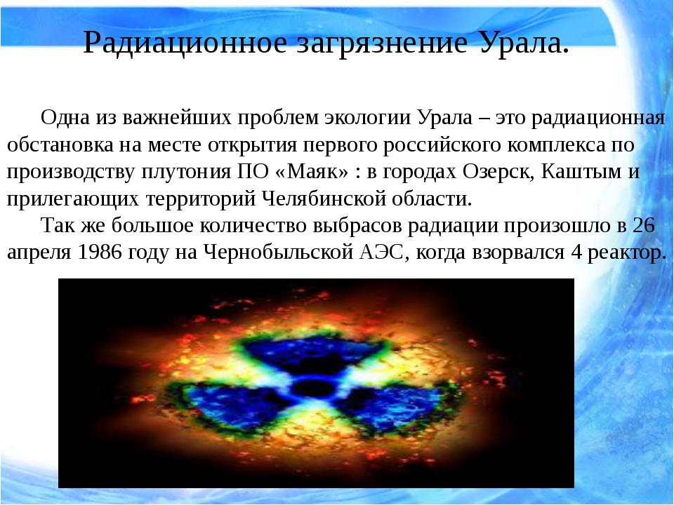 Радиационное загрязнение Урала. Одна из важнейших проблем экологии Урала –...