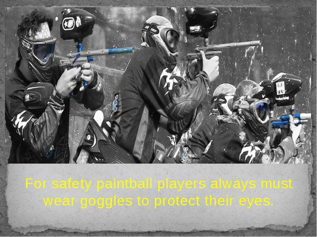 For safety paintball players always must wear goggles to protect their eyes.