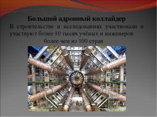 Большой адронный коллайдер В строительстве и исследованиях участвовали и учас