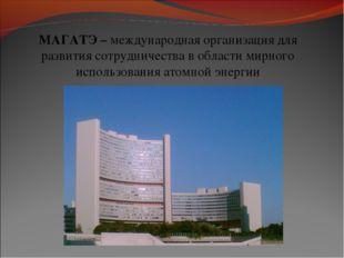 МАГАТЭ – международная организациядля развития сотрудничества в области мирн