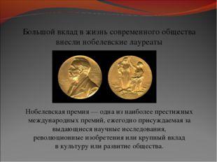 Большой вклад в жизнь современного общества внесли нобелевские лауреаты Нобел